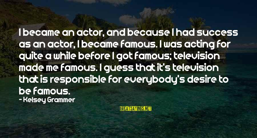 Famous Acting Sayings By Kelsey Grammer: I became an actor, and because I had success as an actor, I became famous.