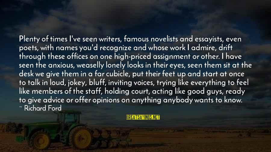 Famous Acting Sayings By Richard Ford: Plenty of times I've seen writers, famous novelists and essayists, even poets, with names you'd