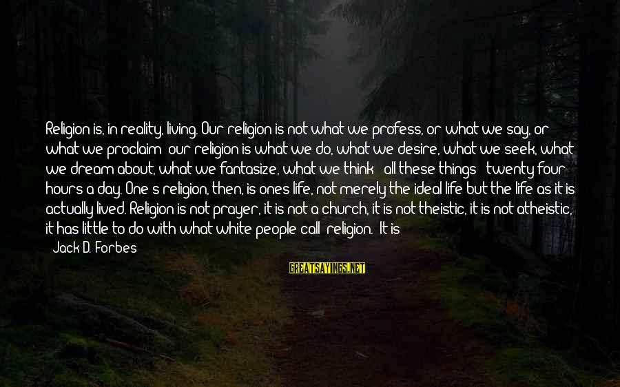 Famous Anti-school Sayings By Jack D. Forbes: Religion is, in reality, living. Our religion is not what we profess, or what we
