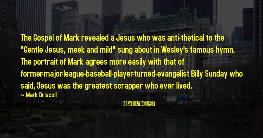 "Famous Anti-school Sayings By Mark Driscoll: The Gospel of Mark revealed a Jesus who was anti-thetical to the ""Gentle Jesus, meek"