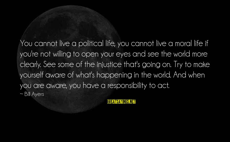 Famous Balancing Sayings By Bill Ayers: You cannot live a political life, you cannot live a moral life if you're not