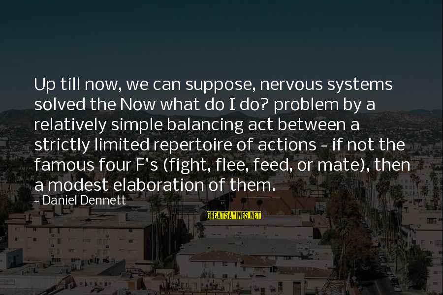 Famous Balancing Sayings By Daniel Dennett: Up till now, we can suppose, nervous systems solved the Now what do I do?