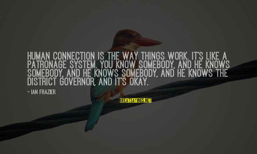 Famous Balancing Sayings By Ian Frazier: Human connection is the way things work. It's like a patronage system. You know somebody,