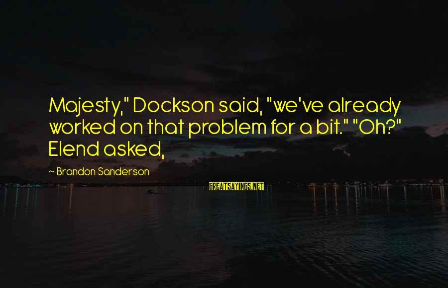 """Famous Cricketing Sayings By Brandon Sanderson: Majesty,"""" Dockson said, """"we've already worked on that problem for a bit."""" """"Oh?"""" Elend asked,"""