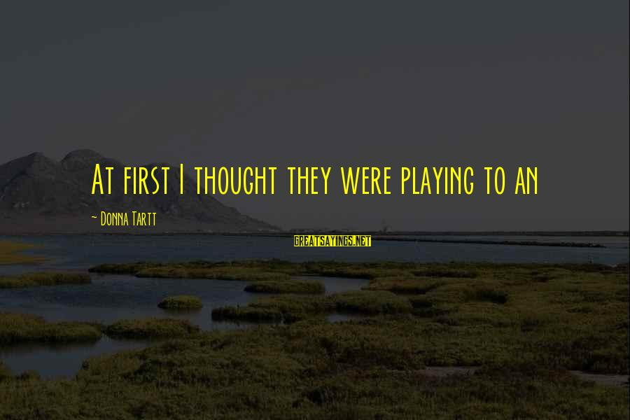 Famous Cricketing Sayings By Donna Tartt: At first I thought they were playing to an
