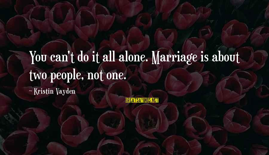 Famous Cricketing Sayings By Kristin Vayden: You can't do it all alone. Marriage is about two people, not one.