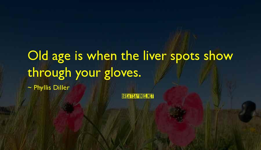 Famous David Mamet Sayings By Phyllis Diller: Old age is when the liver spots show through your gloves.