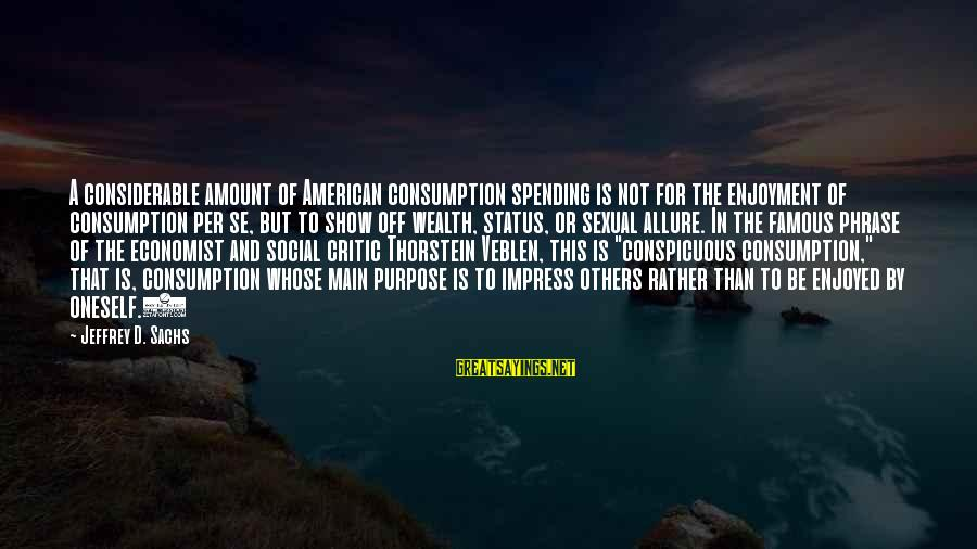 Famous Enjoyment Sayings By Jeffrey D. Sachs: A considerable amount of American consumption spending is not for the enjoyment of consumption per