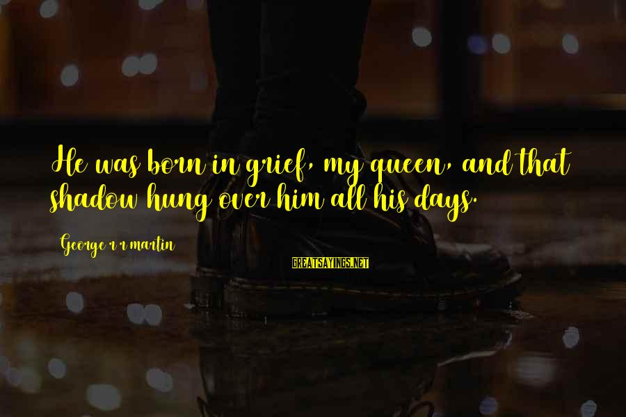 Famous Esp Sayings By George R R Martin: He was born in grief, my queen, and that shadow hung over him all his