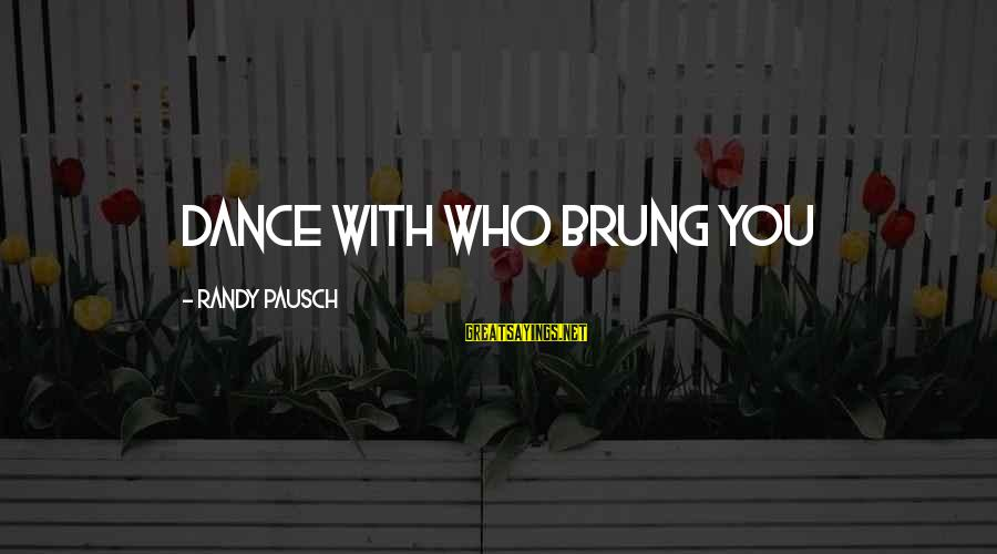 Famous Family Bonding Sayings By Randy Pausch: Dance with who brung you