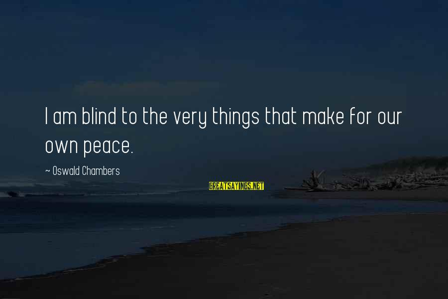 Famous Gemstone Sayings By Oswald Chambers: I am blind to the very things that make for our own peace.