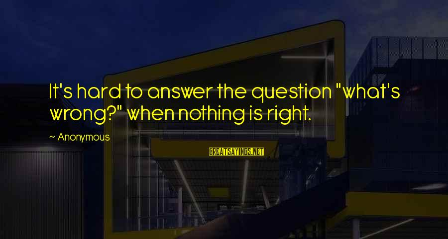 "Famous Gratification Sayings By Anonymous: It's hard to answer the question ""what's wrong?"" when nothing is right."