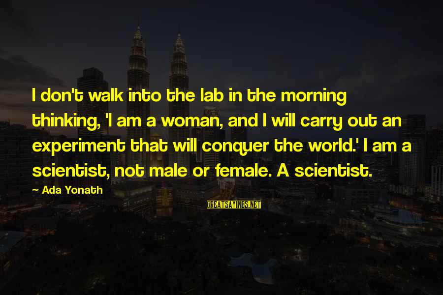 Famous Harlem Renaissance Sayings By Ada Yonath: I don't walk into the lab in the morning thinking, 'I am a woman, and