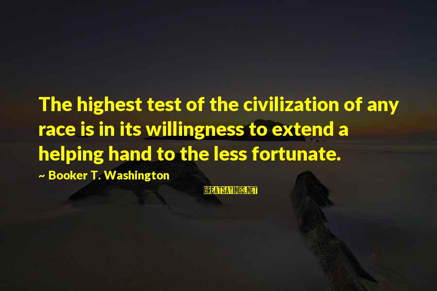 Famous Helping Hand Sayings By Booker T. Washington: The highest test of the civilization of any race is in its willingness to extend