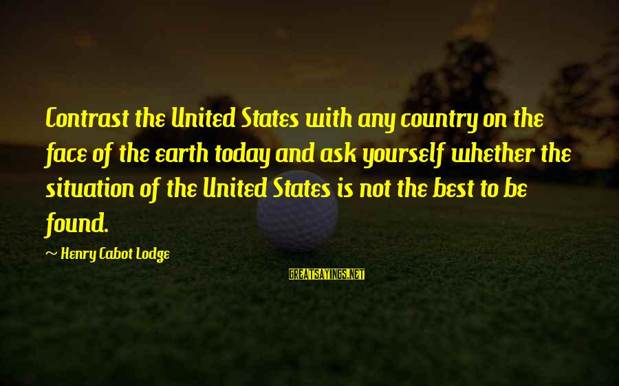 Famous Inspirational Quote Sayings By Henry Cabot Lodge: Contrast the United States with any country on the face of the earth today and