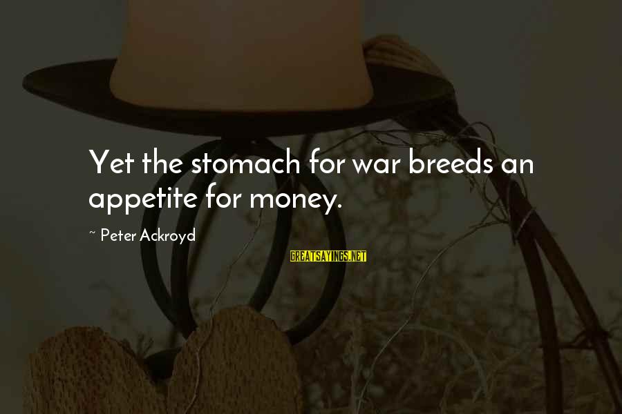 Famous Inspirational Quote Sayings By Peter Ackroyd: Yet the stomach for war breeds an appetite for money.
