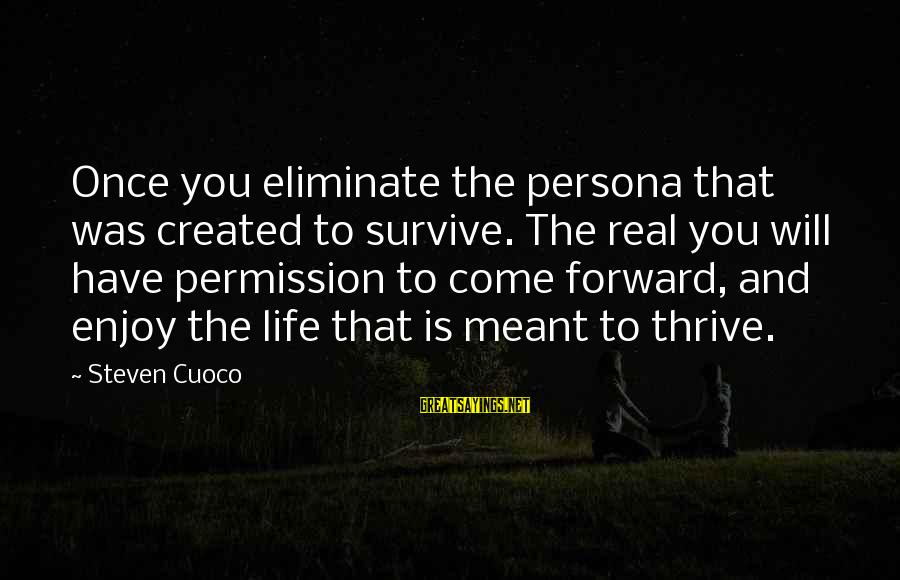 Famous Inspirational Quote Sayings By Steven Cuoco: Once you eliminate the persona that was created to survive. The real you will have