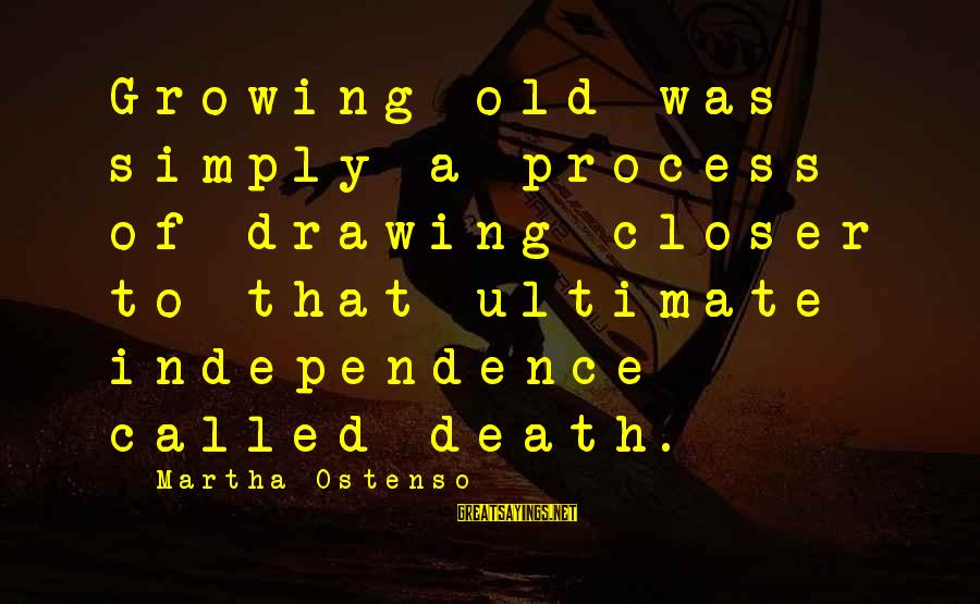 Famous Insurance Sayings By Martha Ostenso: Growing old was simply a process of drawing closer to that ultimate independence called death.