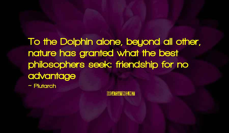 Famous Insurance Sayings By Plutarch: To the Dolphin alone, beyond all other, nature has granted what the best philosophers seek: