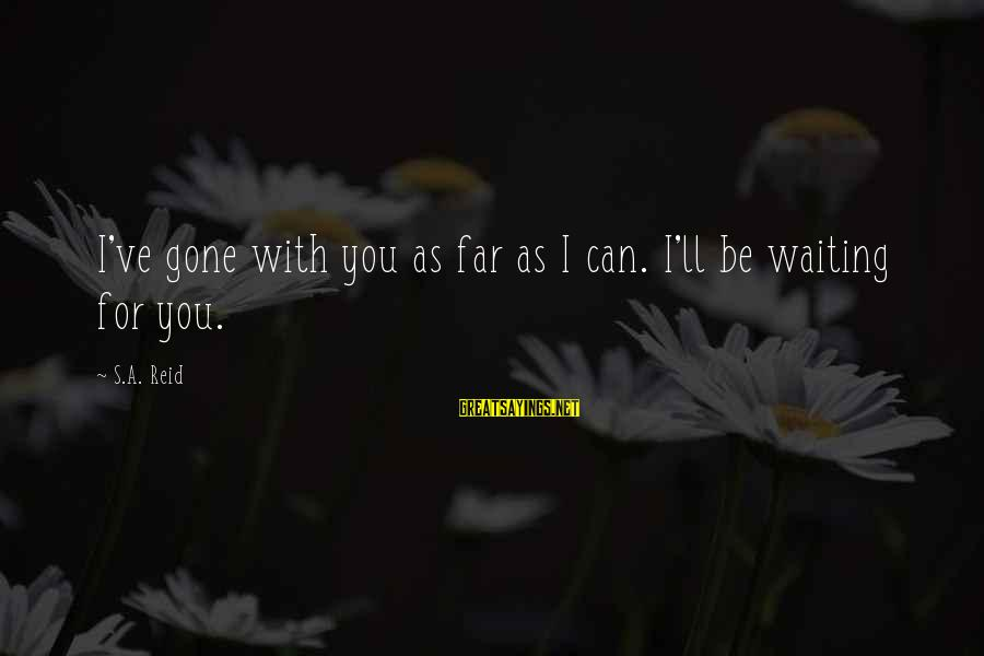 Famous Insurance Sayings By S.A. Reid: I've gone with you as far as I can. I'll be waiting for you.