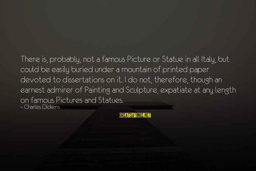 Famous Italy Sayings By Charles Dickens: There is, probably, not a famous Picture or Statue in all Italy, but could be