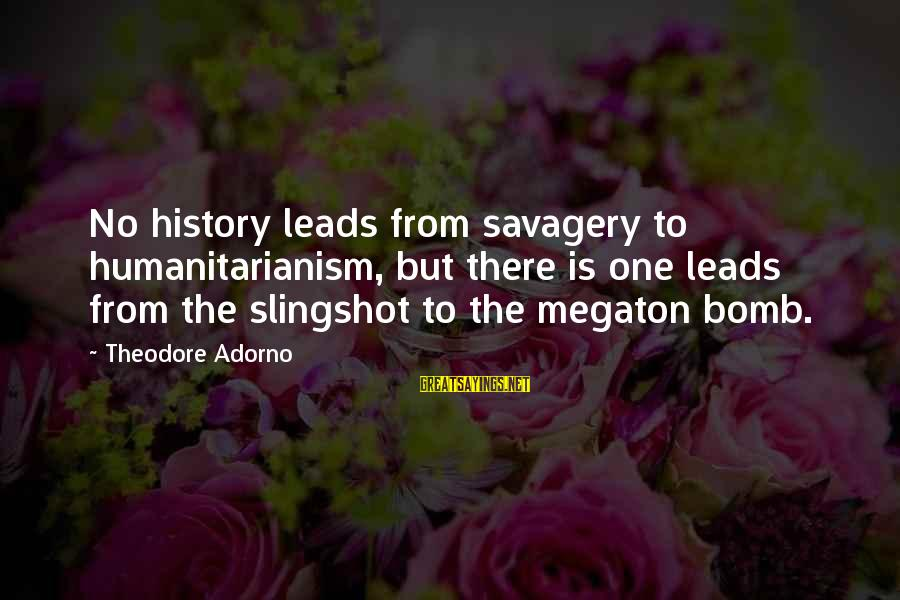 Famous Italy Sayings By Theodore Adorno: No history leads from savagery to humanitarianism, but there is one leads from the slingshot