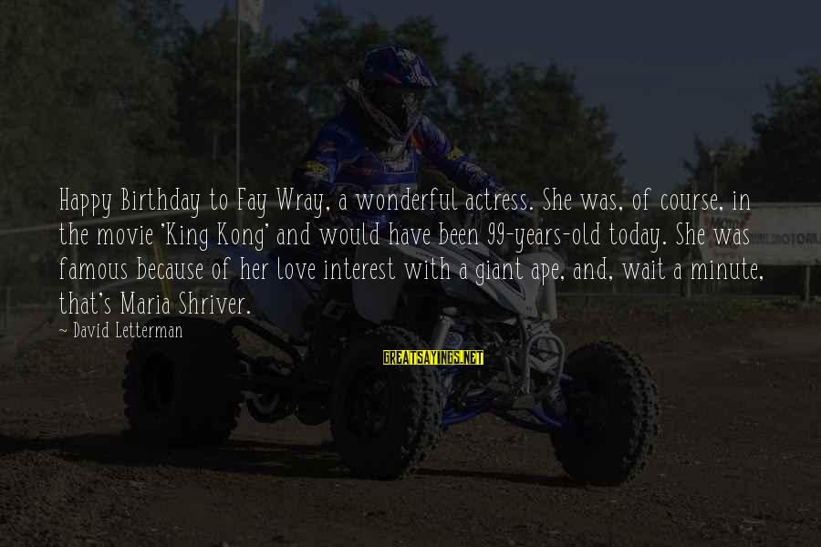 Famous King Kong Sayings By David Letterman: Happy Birthday to Fay Wray, a wonderful actress. She was, of course, in the movie