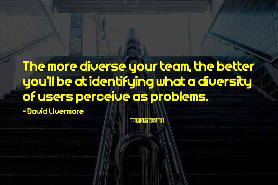 Famous King Kong Sayings By David Livermore: The more diverse your team, the better you'll be at identifying what a diversity of