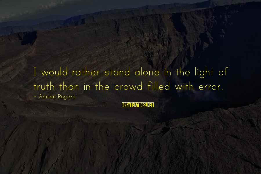 Famous Lonely Sayings By Adrian Rogers: I would rather stand alone in the light of truth than in the crowd filled