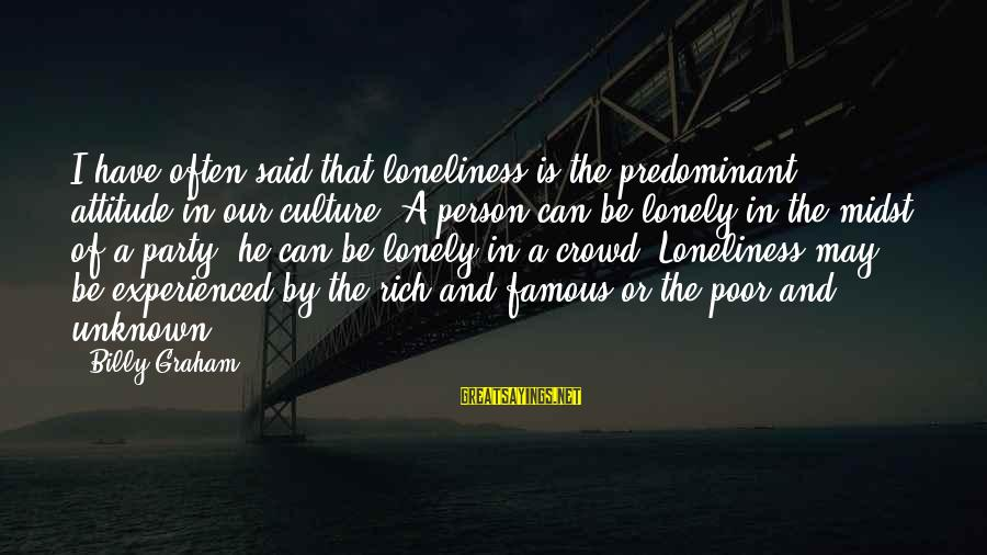 Famous Lonely Sayings By Billy Graham: I have often said that loneliness is the predominant attitude in our culture. A person