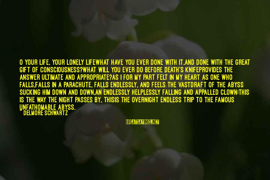 Famous Lonely Sayings By Delmore Schwartz: O your life, your lonely lifeWhat have you ever done with it,And done with the