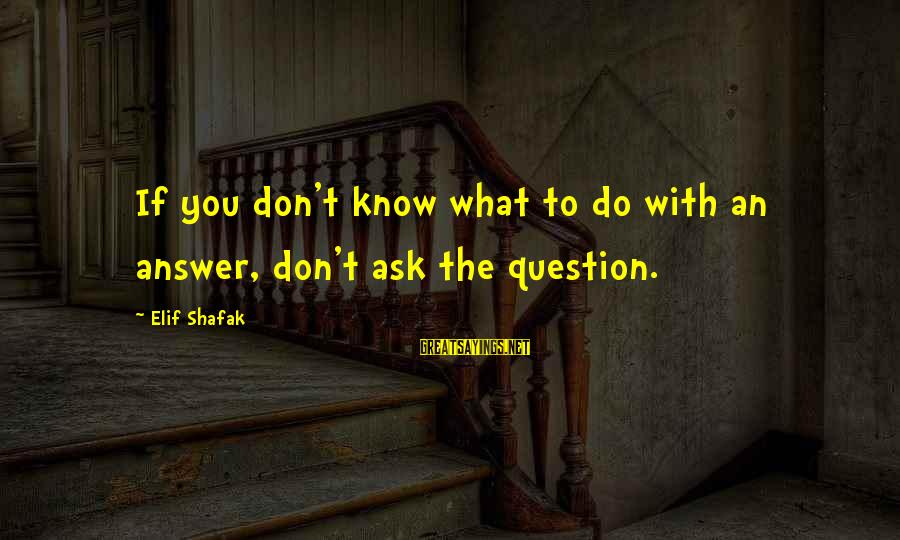 Famous Lonely Sayings By Elif Shafak: If you don't know what to do with an answer, don't ask the question.