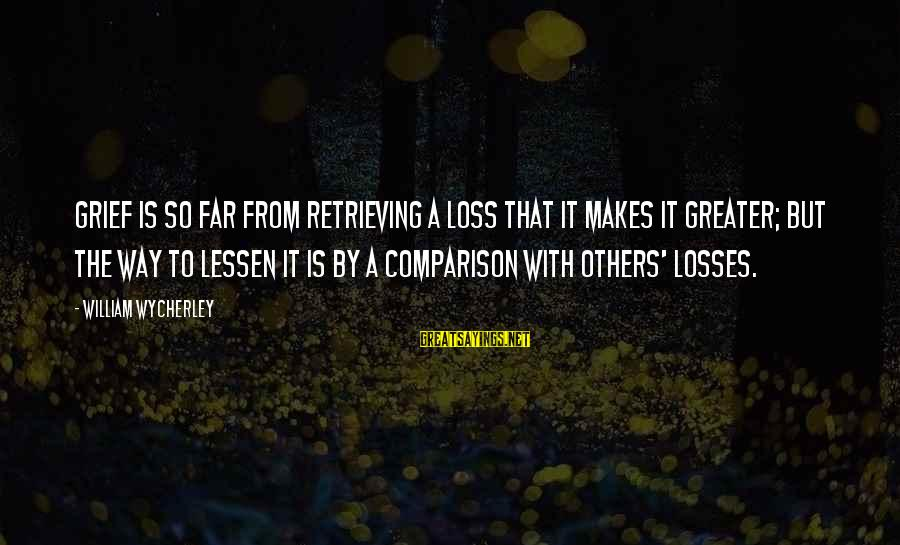 Famous Lonely Sayings By William Wycherley: Grief is so far from retrieving a loss that it makes it greater; but the