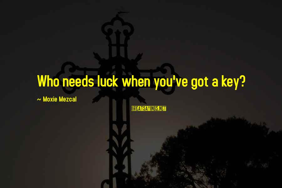 Famous Midterm Sayings By Moxie Mezcal: Who needs luck when you've got a key?