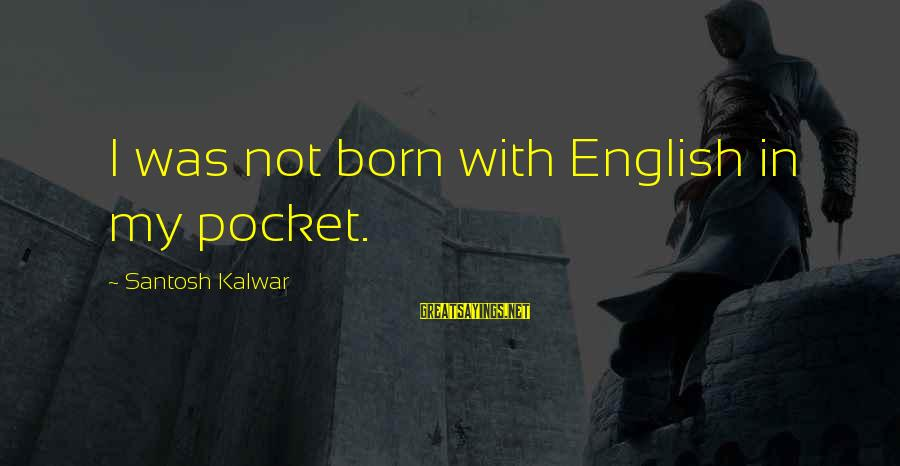 Famous Midterm Sayings By Santosh Kalwar: I was not born with English in my pocket.