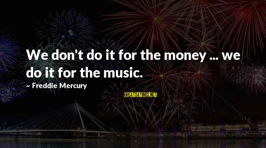 Famous Pick Yourself Up Sayings By Freddie Mercury: We don't do it for the money ... we do it for the music.