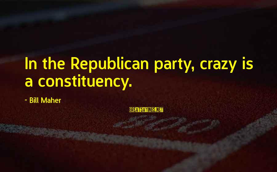 Famous Pope Pius Xi Sayings By Bill Maher: In the Republican party, crazy is a constituency.