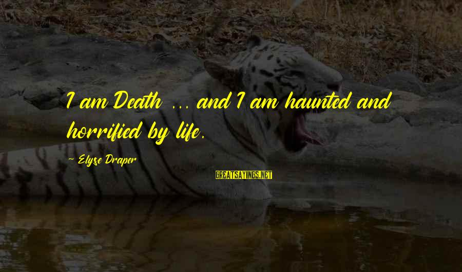 Famous Recess Sayings By Elyse Draper: I am Death ... and I am haunted and horrified by life.
