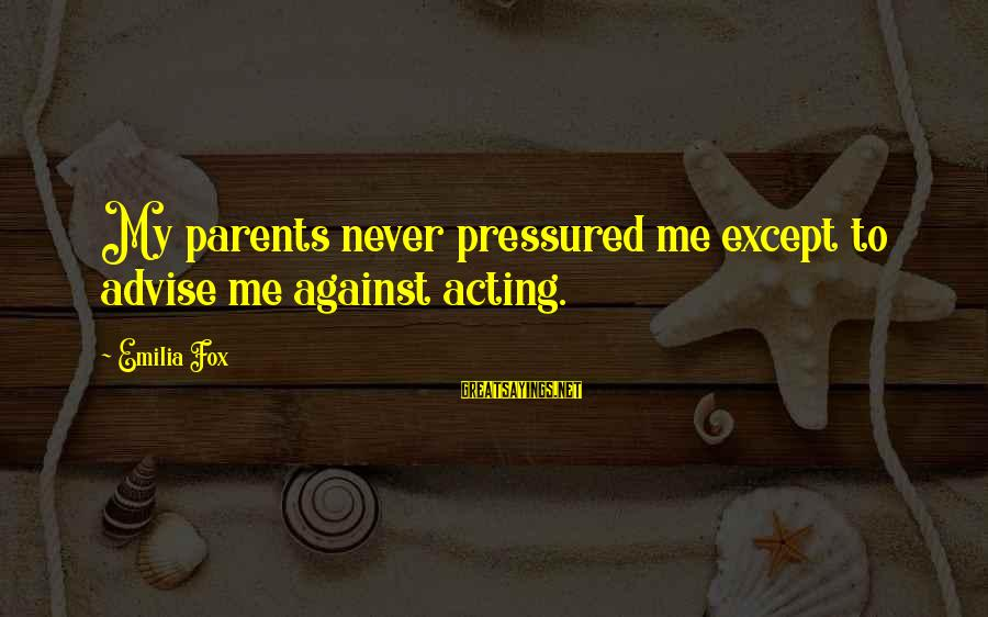Famous Recess Sayings By Emilia Fox: My parents never pressured me except to advise me against acting.