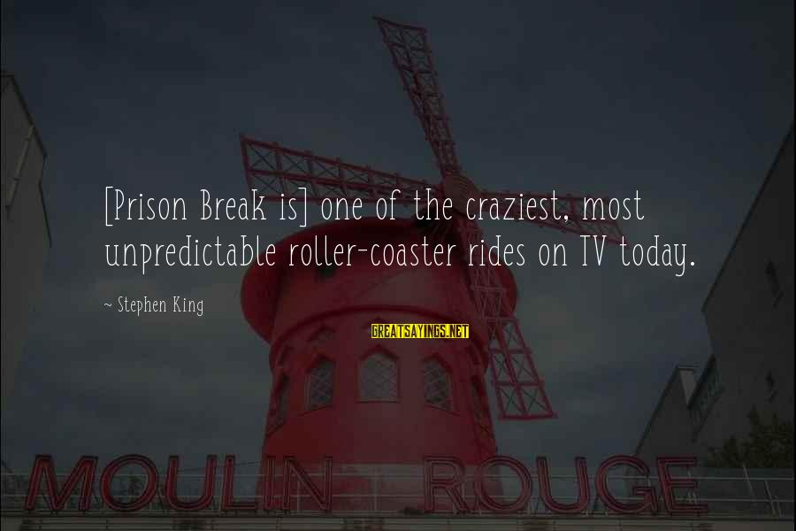 Famous Recess Sayings By Stephen King: [Prison Break is] one of the craziest, most unpredictable roller-coaster rides on TV today.