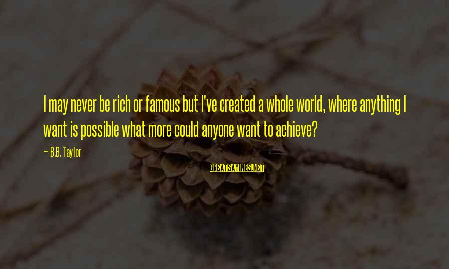 Famous Sayings By B.B. Taylor: I may never be rich or famous but I've created a whole world, where anything