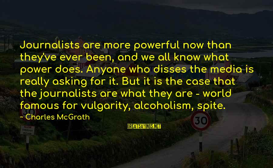 Famous Sayings By Charles McGrath: Journalists are more powerful now than they've ever been, and we all know what power