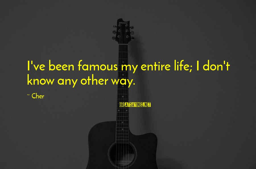 Famous Sayings By Cher: I've been famous my entire life; I don't know any other way.