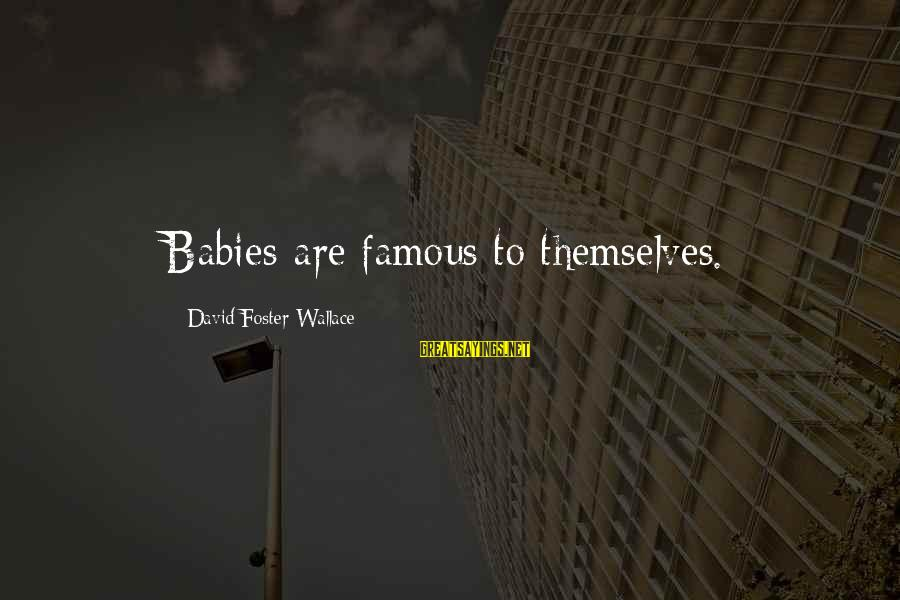 Famous Sayings By David Foster Wallace: Babies are famous to themselves.