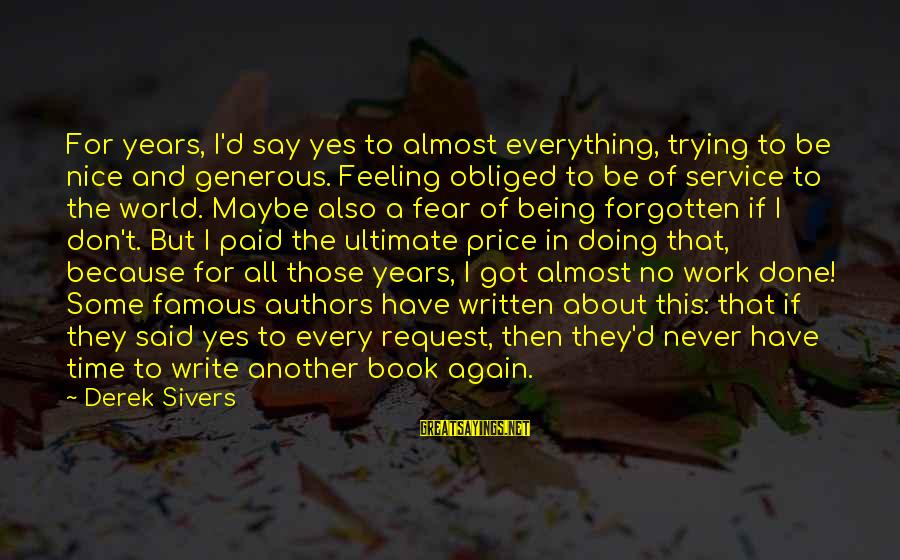 Famous Sayings By Derek Sivers: For years, I'd say yes to almost everything, trying to be nice and generous. Feeling