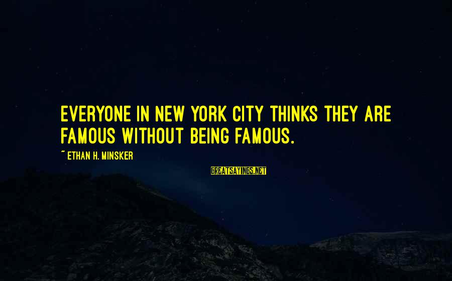 Famous Sayings By Ethan H. Minsker: Everyone in New York City thinks they are famous without being famous.