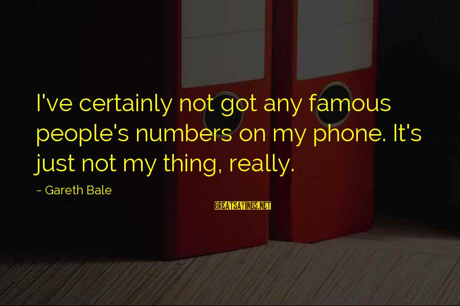 Famous Sayings By Gareth Bale: I've certainly not got any famous people's numbers on my phone. It's just not my