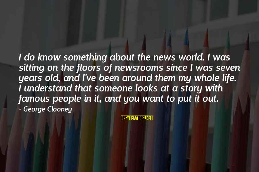 Famous Sayings By George Clooney: I do know something about the news world. I was sitting on the floors of