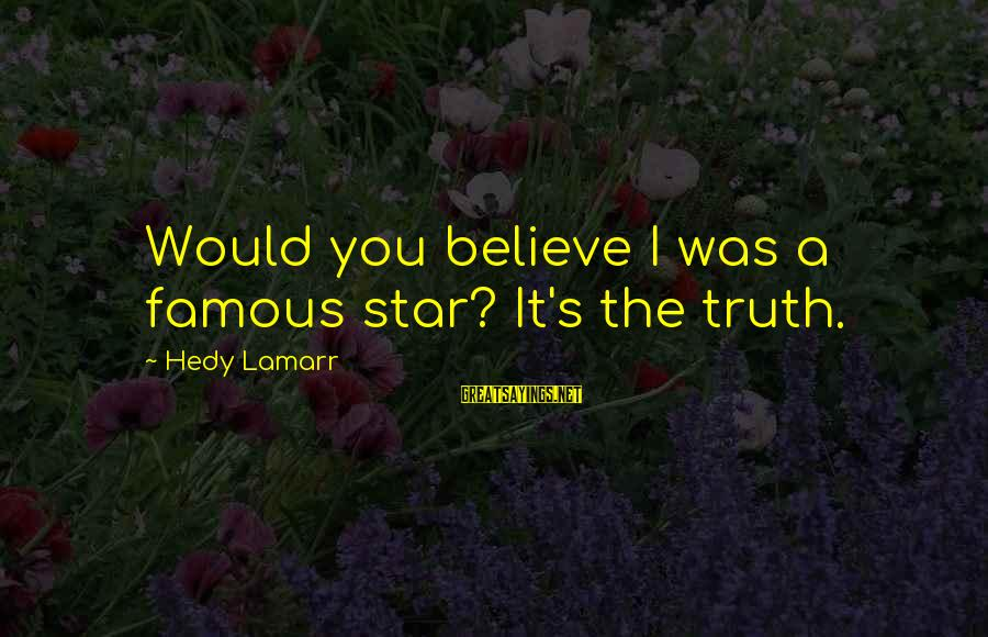 Famous Sayings By Hedy Lamarr: Would you believe I was a famous star? It's the truth.