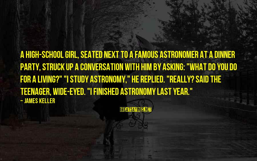 Famous Sayings By James Keller: A high-school girl, seated next to a famous astronomer at a dinner party, struck up